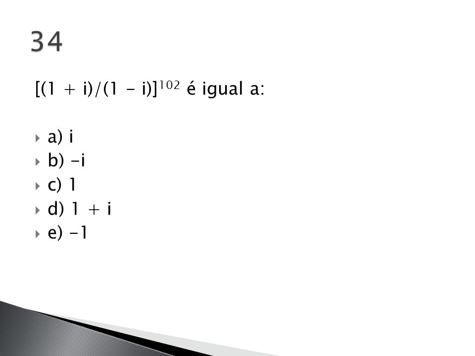 34 [(1 + i)/(1 - i)]102 é igual a: a) i b) -i c) 1 d) 1 + i e) -1